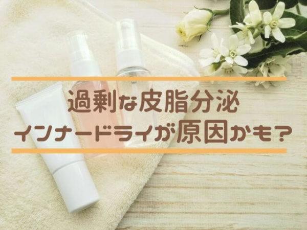 皮脂分泌過剰は乾燥性脂性肌(インナードライ)が原因かも。セラミドで保湿がおすすめ