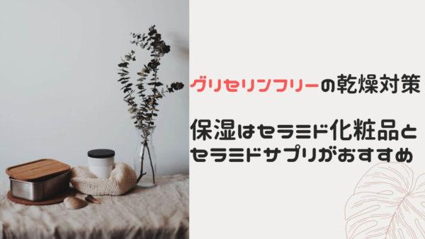 【グリセリンフリーの乾燥対策】保湿はセラミド化粧品とサプリがおすすめ!